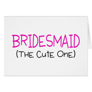 Bridesmaid The Cute One Greeting Card