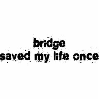 Bridge Saved My Life Once Cut Outs