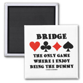 Bridge The Only Game Where I Enjoy Being The Dummy Square Magnet