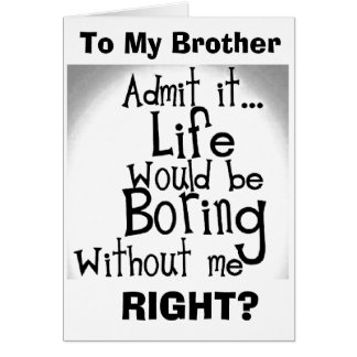 ***BROTHER*** U KNOW YOU'D BE BORED WITHOUT ME! CARD