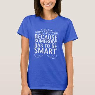 Brunette Somebody has to be Smart Funny Brunette T-Shirt