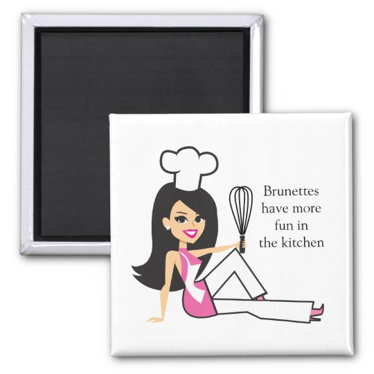 """Brunettes have more fun in the kitchen"" - Magnet"