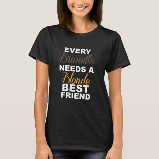 Brunettes Need a Blonde Friend Funny T-shirt