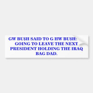 BU$H: HOLDING THE IRAQ BAG DAD. BUMPER STICKER