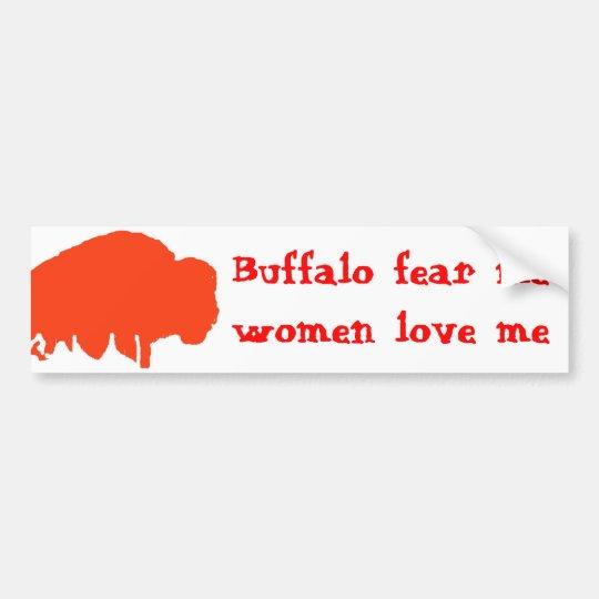 Buffalo fear me, women love me bumper sticker