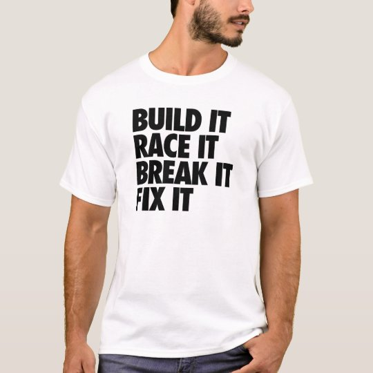 Build It Race It Break It Fix It T-Shirt