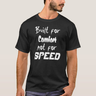 Built for Comfort  not for Speed - Customized T-Shirt