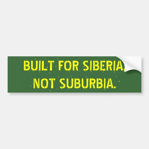 BUILT FOR SIBERIA,   NOT SUBURBIA. BUMPER STICKERS