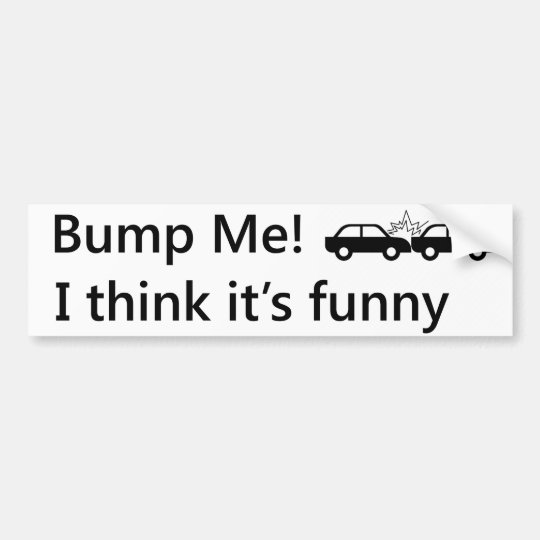 Bump Me! I think it's funny Bumper Sticker