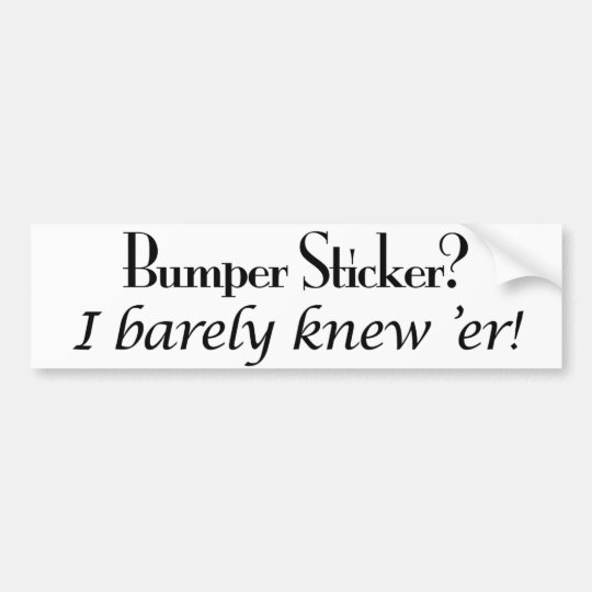 Bumper Sticker?  I Barely Knew 'Er! Bumper Sticker