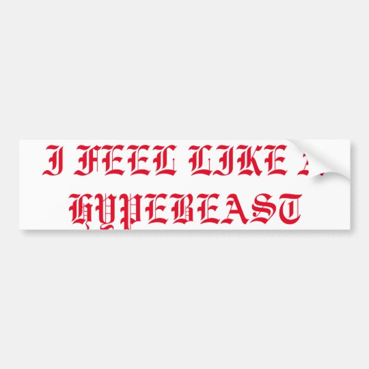 "Bumper Sticker ""I FEEL LIKE A HYPEBEAST"""