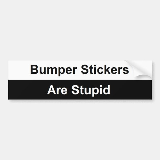 Bumper Stickers Are Stupid Bumper Sticker