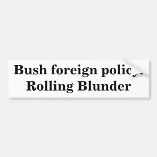 Bush foreign policy: Rolling Blunder Bumper Sticker