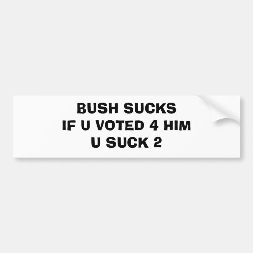BUSH SUCKSIF U VOTED 4 HIM U SUCK 2 BUMPER STICKER