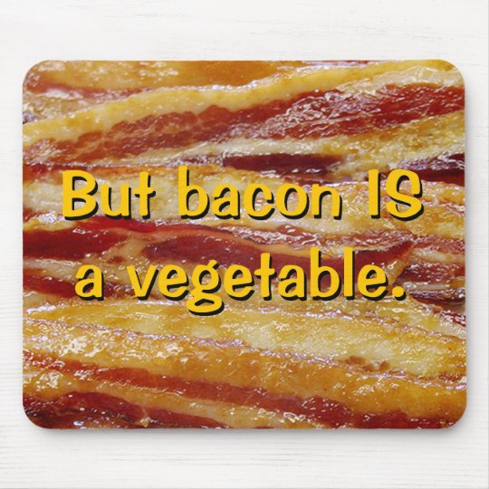 But bacon IS a vegetable. Mousepad