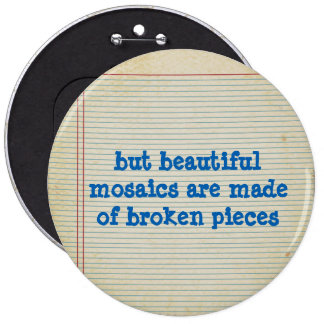 but beautiful mosaics are made of broken pieces 6 cm round badge