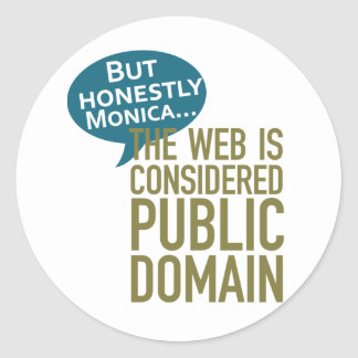 But Honestly Monica, The Web Is Considered Public Round Sticker