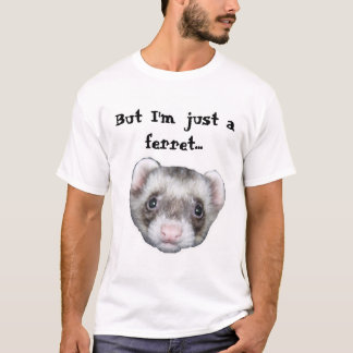 But I'm just a ferret... T-Shirt