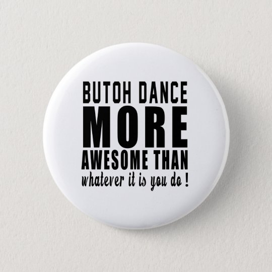 Butoh more awesome than whatever it is you do ! 6 cm round badge