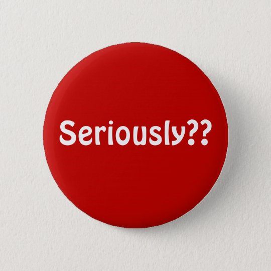button2, Seriously?? 6 Cm Round Badge