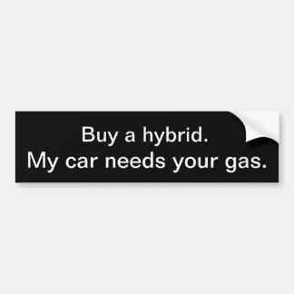 Buy a hybrid. My car needs your gas. Car Bumper Sticker