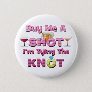 buy me a shot i'm tying the knot sayings quotes 6 cm round badge