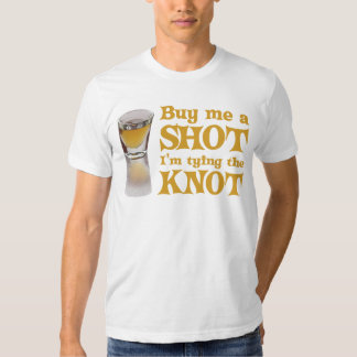Buy me a shot I'm tying the knot Shirts