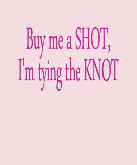 buy me a shot...I'm tying the knot T Shirts