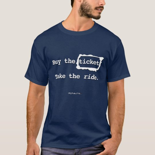 Buy the ticket. Take the ride. T-Shirt