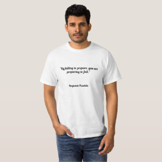 """By failing to prepare, you are preparing to fail. T-Shirt"