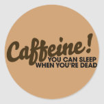 Caffeine You can sleep when you're dead Round Stickers