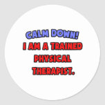 Calm Down .. I am a Trained Physical Therapist Round Sticker