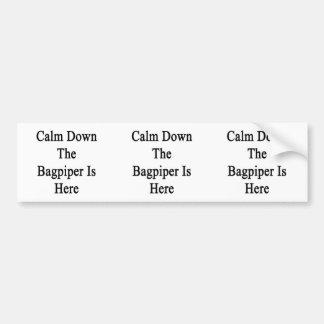 Calm Down The Bagpiper Is Here Bumper Sticker
