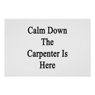 Calm Down The Carpenter Is Here Print