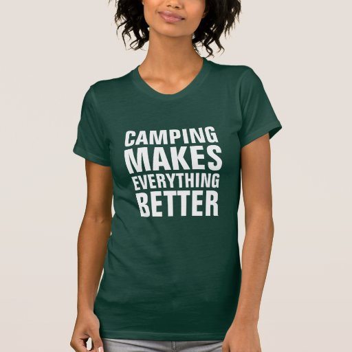 Camping makes everything better shirts