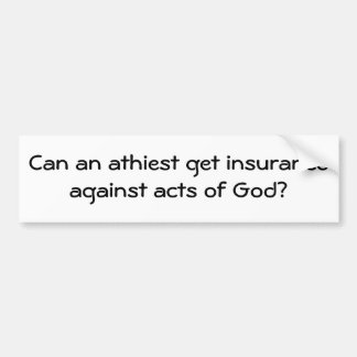Can an athiest get insurance against acts of God? Car Bumper Sticker