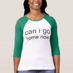 can i go home now t shirts