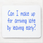 Can I make up for arriving late by leaving early? Mouse Pad