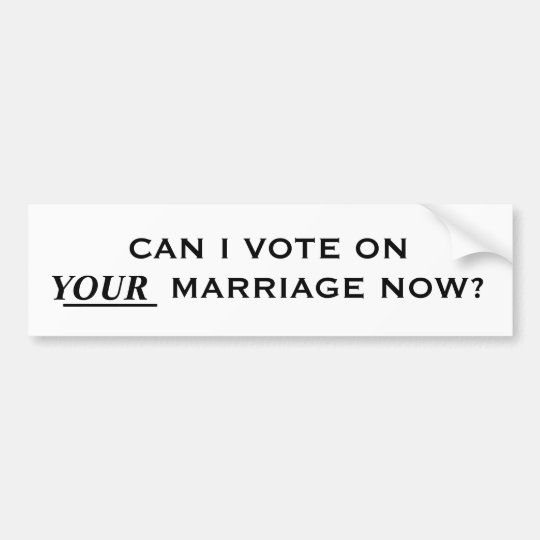 CAN I VOTE ON YOUR MARRIAGE NOW? BUMPER STICKER