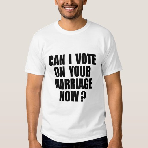 CAN I VOTE ON YOUR MARRIAGE? TSHIRT