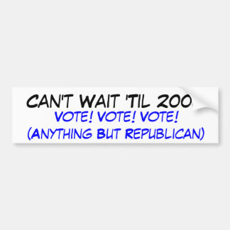 Can t Wait Til 2008 Vote Vote Vote Anythin Bumper Stickers