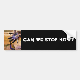Can we stop now? bumper sticker