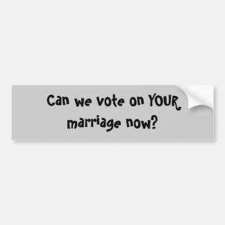 Can we vote on YOUR marriage now? Bumper Sticker