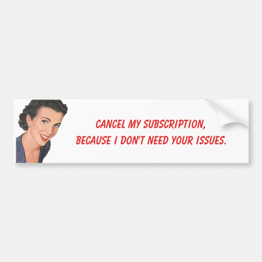 Cancel my subscription I don't need your issues #2 Bumper Sticker