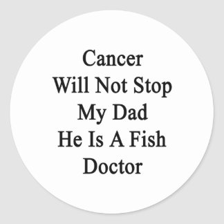 Cancer Will Not Stop My Dad He Is A Fish Doctor Round Sticker