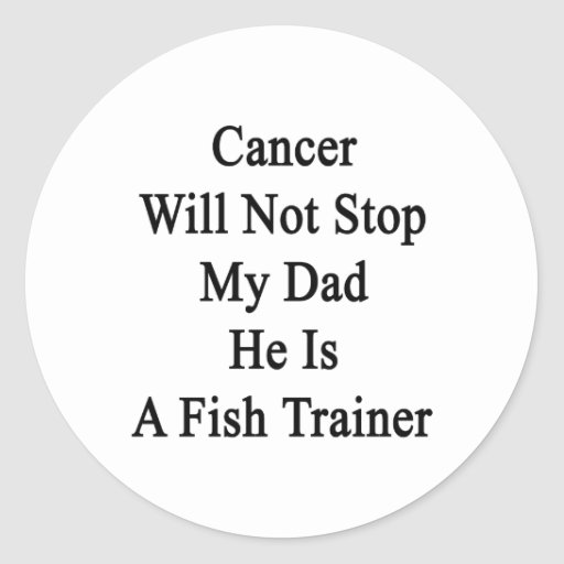 Cancer Will Not Stop My Dad He Is A Fish Trainer Round Stickers
