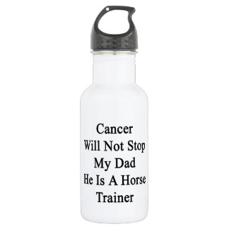 Cancer Will Not Stop My Dad He Is A Horse Trainer. 18oz Water Bottle
