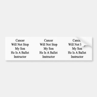 Cancer Will Not Stop My Son He Is A Ballet Instruc Bumper Stickers