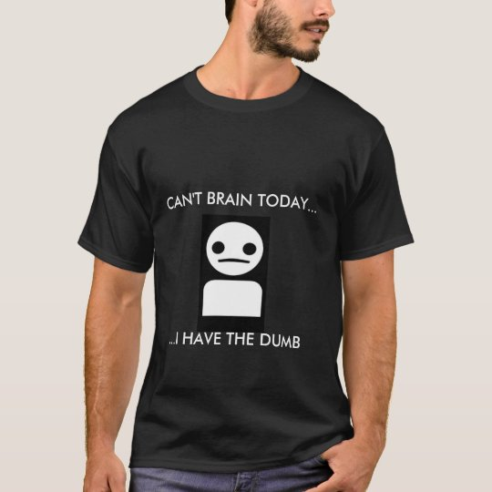 CAN'T BRAIN TODAYI HAVE THE DUMB T-Shirt