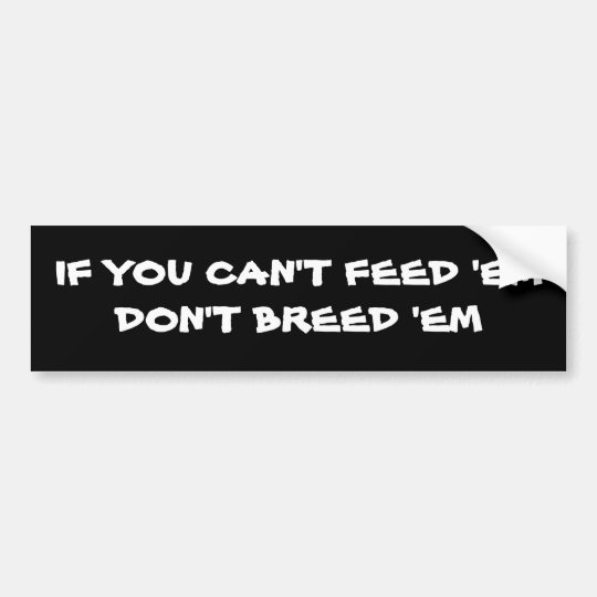 Can't Feed 'Em Bumper Sticker